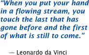 When you put your hand in a flowing stream, you touch the last that has gone before and the first of what is still to come.  -- Leonardo da Vinci