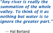 Any river is really the summation of the whole valley. To think of it as nothing but water is to ignore the greater part.  -- Hal Borland