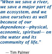 When we save a river, we save a major part of an ecosystem, and we save ourselves as well because of our dependence -- physical, economic, spiritual -- on the water and its community of life.  -- Tim Palmer