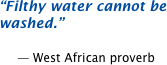 Filthy water cannot be washed.  -- West African proverb