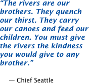 The rivers are our brothers. They quench our thirst. They carry our canoes and feed our children. You must give the rivers the kindness you would give to any brother.  -- Chief Seattle
